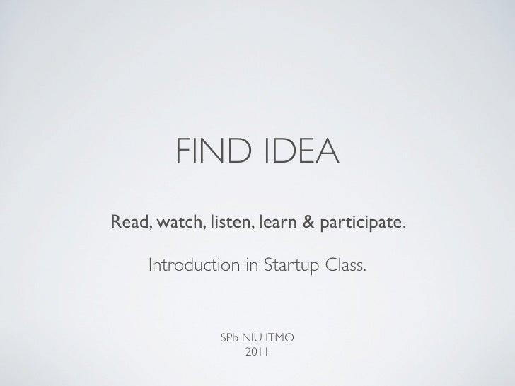FIND IDEARead, watch, listen, learn & participate.     Introduction in Startup Class.               SPb NIU ITMO          ...