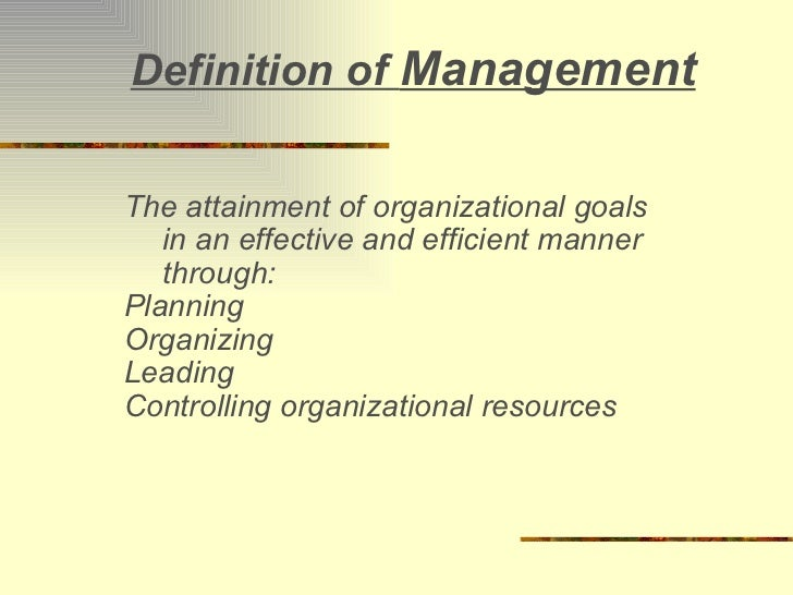 Definition of  Management The attainment of organizational goals in an effective and efficient manner through: Planning Or...