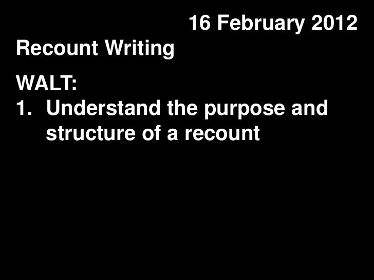 16 February 2012Recount WritingWALT:1. Understand the purpose and   structure of a recount