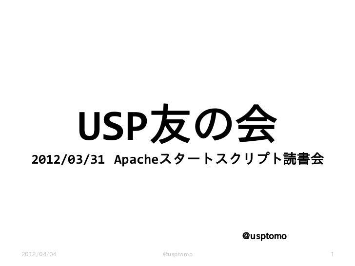 USP友の会  2012/03/31 Apacheスタートスクリプト読書会                          @usptomo2012/04/04     @usptomo              1