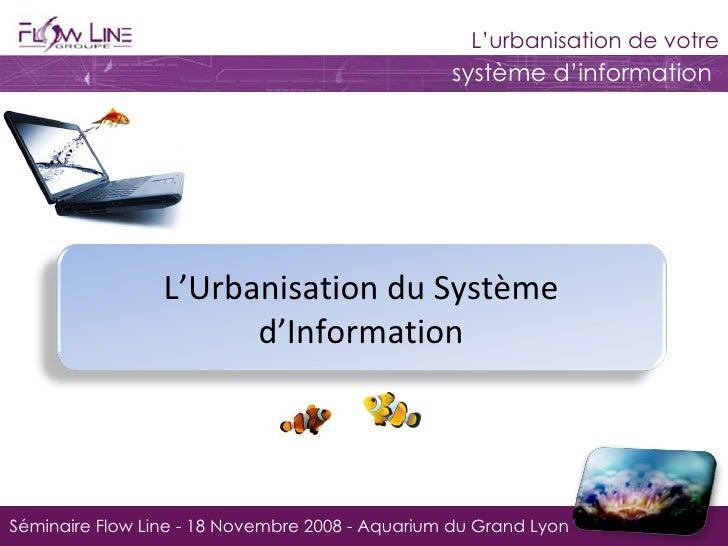 Séminaire Flow Line - 18 Novembre 2008 - Aquarium du Grand Lyon L'Urbanisation du Système d'Information