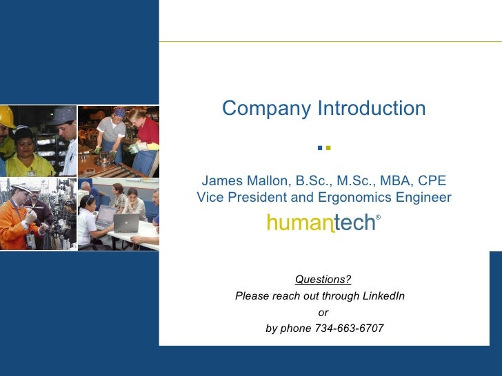 James Mallon, B.Sc., M.Sc., MBA, CPE Vice President and Ergonomics Engineer Company Introduction Questions? Please reach o...