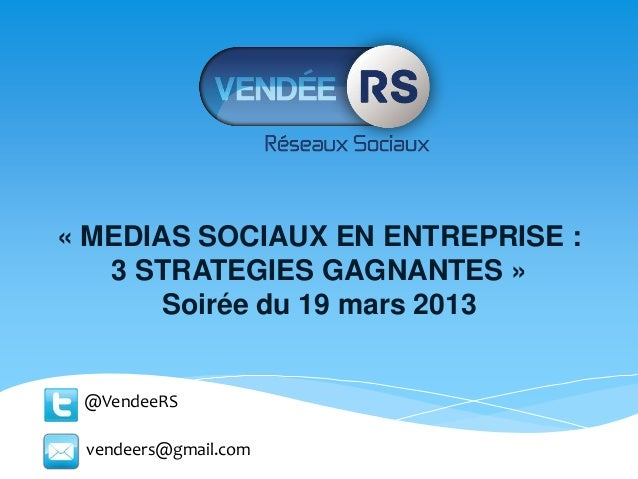 « MEDIAS SOCIAUX EN ENTREPRISE :   3 STRATEGIES GAGNANTES »       Soirée du 19 mars 2013 @VendeeRS vendeers@gmail.com