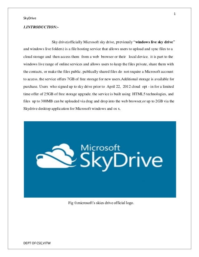 "1SkyDrive1.INTRODUCTION:-                   Sky drive(officially Microsoft sky drive, previously ""windows live sky drive""a..."