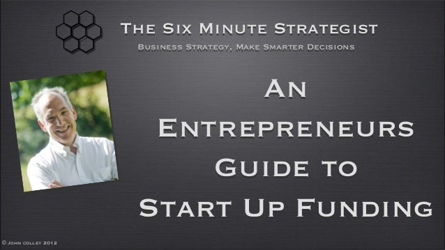© John colley 2012The Six Minute StrategistBusiness Strategy, Make Smarter DecisionsAnEntrepreneursGuide toStart Up Funding