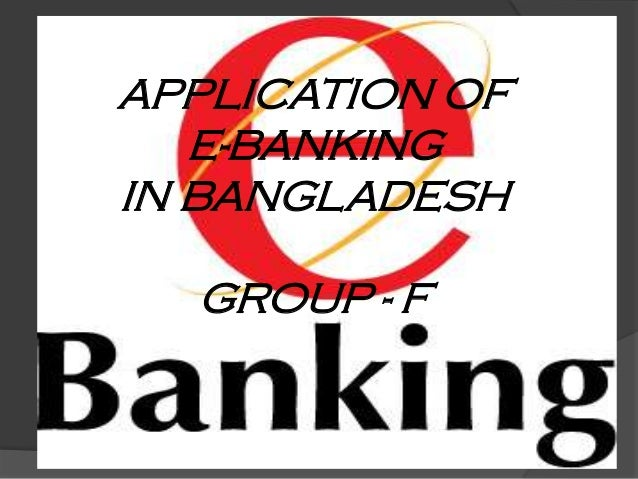APPLICATION OF E-BANKING IN BANGLADESH GROUP - F