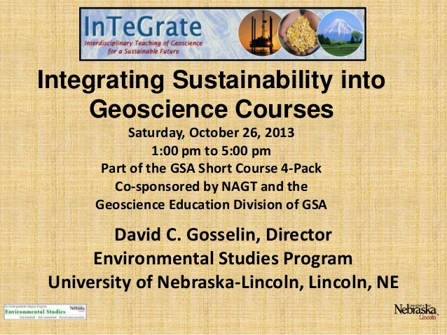 Integrating Sustainability into Geoscience Courses Saturday, October 26, 2013 1:00 pm to 5:00 pm Part of the GSA Short Cou...