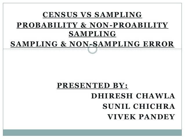 CENSUS VS SAMPLING PROBABILITY & NON -PROABILITY SAMPLING SAMPLING & NON -SAMPLING ERROR  PRESENTED BY: DHIRESH CHAWLA SUN...