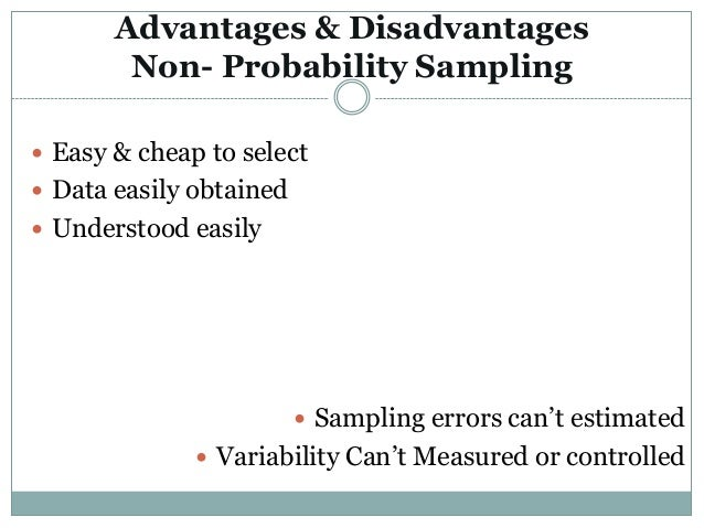 advantages and disadvantages of various types of probability and non probability sampling designs Quota sampling can be considered preferable to other forms of non-probability sampling (eg, judgement sampling) because it forces the inclusion of members of different sub-populations quota sampling is somewhat similar to stratified sampling in that similar units are grouped together.