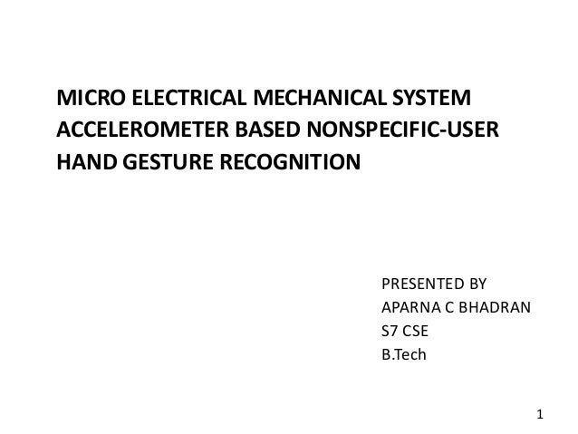 MICRO ELECTRICAL MECHANICAL SYSTEM ACCELEROMETER BASED NONSPECIFIC-USER HAND GESTURE RECOGNITION PRESENTED BY APARNA C BHA...