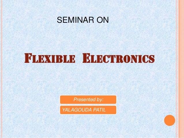FLEXIBLE ELECTRONICS SEMINAR ON Presented by: YALAGOUDA PATIL