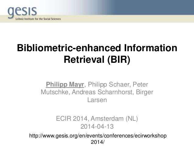 Bibliometric-enhanced Information Retrieval (BIR) Philipp Mayr, Philipp Schaer, Peter Mutschke, Andreas Scharnhorst, Birge...