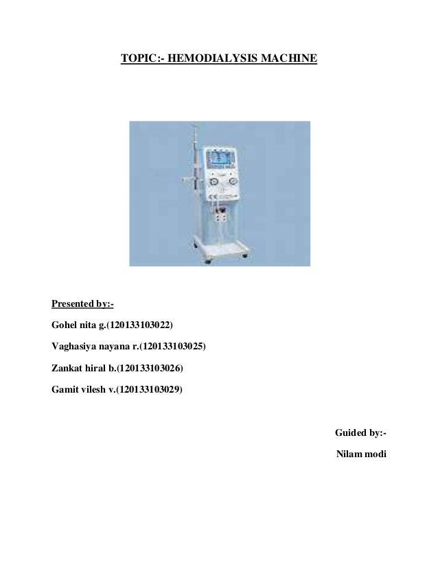 TOPIC:- HEMODIALYSIS MACHINE Presented by:- Gohel nita g.(120133103022) Vaghasiya nayana r.(120133103025) Zankat hiral b.(...