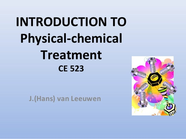 INTRODUCTION TO  Physical-chemical  Treatment  CE 523  J.(Hans) van Leeuwen