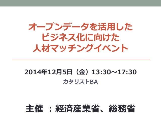 オープンデータを活用した ビジネス化に向けた 人材マッチングイベント 2014年12月5日(金)13:30~17:30 カタリストBA 主催 :経済産業省、総務省