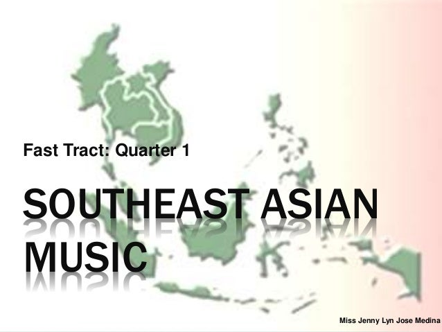 SOUTHEAST ASIAN MUSIC Fast Tract: Quarter 1 Miss Jenny Lyn Jose Medina