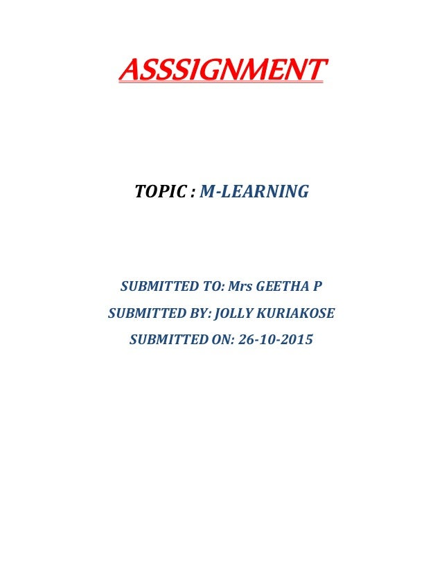 ASSSIGNMENT TOPIC : M-LEARNING SUBMITTED TO: Mrs GEETHA P SUBMITTED BY: JOLLY KURIAKOSE SUBMITTED ON: 26-10-2015