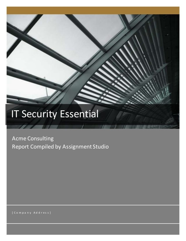 Acme Consulting Report Compiled by AssignmentStudio [ C o m p a n y A d d r e s s ] IT Security Essential