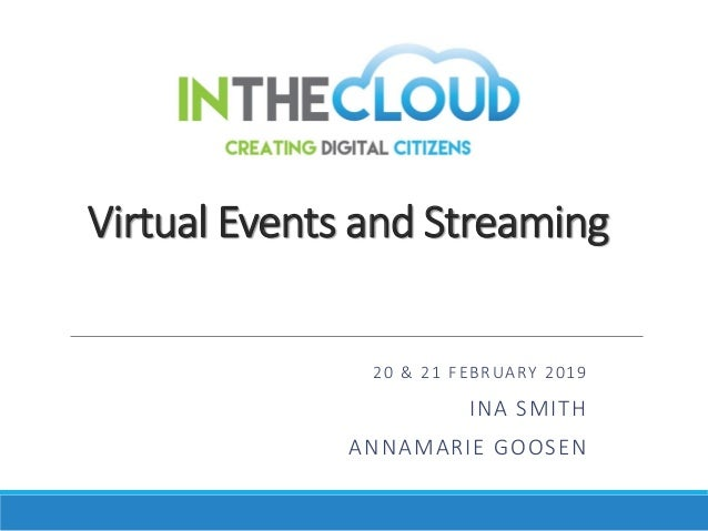 Virtual Events and Streaming 20 & 21 FEBRUARY 2019 INA SMITH ANNAMARIE GOOSEN