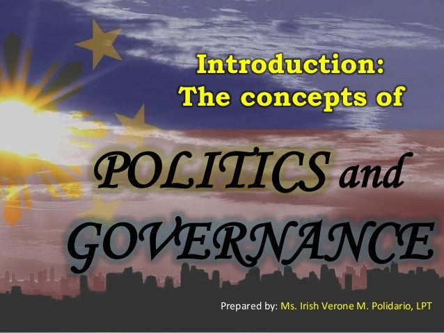 Introduction: The concepts of POLITICS and GOVERNANCE Prepared by: Ms. Irish Verone M. Polidario, LPT
