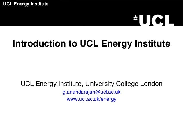 UCL Energy Institute  Introduction to UCL Energy Institute  UCL Energy Institute, University College London g.anandarajah@...