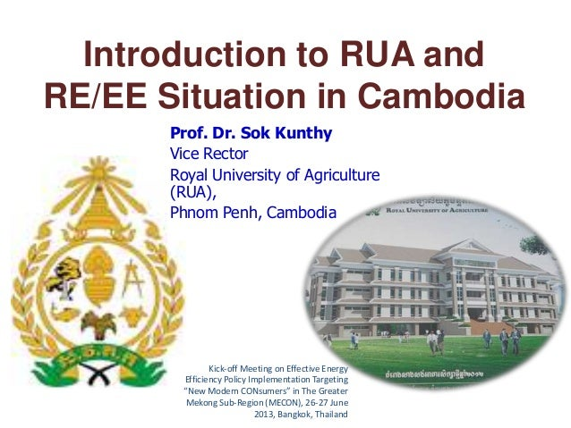 Introduction to RUA and RE/EE Situation in Cambodia Prof. Dr. Sok Kunthy Vice Rector Royal University of Agriculture (RUA)...