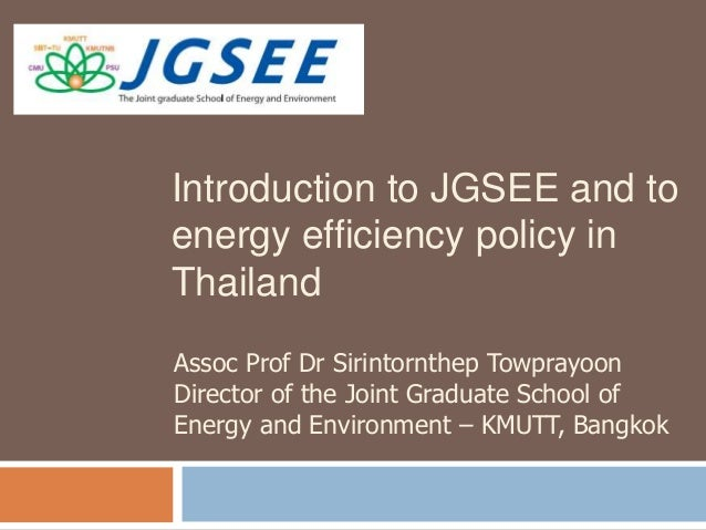 Introduction to JGSEE and to energy efficiency policy in Thailand Assoc Prof Dr Sirintornthep Towprayoon Director of the J...