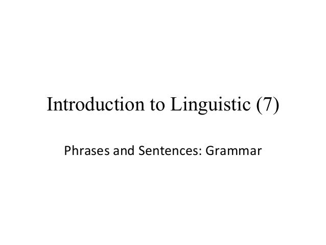 Introduction to Linguistic (7) Phrases and Sentences: Grammar