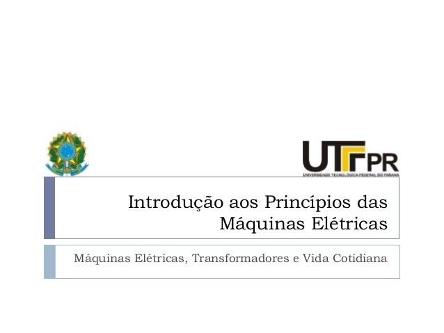 Introdução aos Princípios das Máquinas Elétricas Máquinas Elétricas, Transformadores e Vida Cotidiana