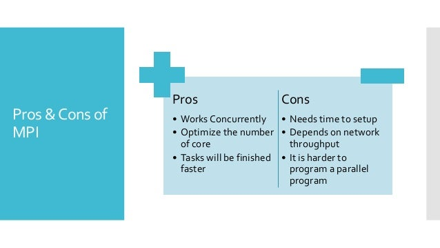 Pros &Cons of MPI Pros • Works Concurrently • Optimize the number of core • Tasks will be finished faster Cons • Needs tim...