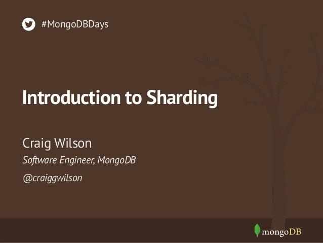 #MongoDBDays  Introduction to Sharding Craig Wilson Software Engineer, MongoDB @craiggwilson