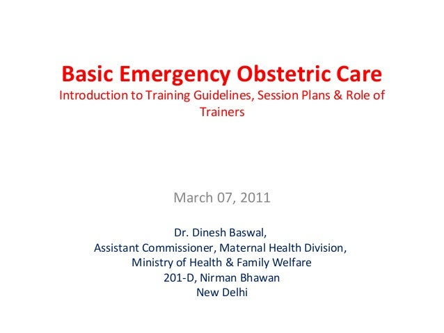 Basic Emergency Obstetric CareIntroduction to Training Guidelines, Session Plans & Role ofTrainersMarch 07, 2011Dr. Dinesh...