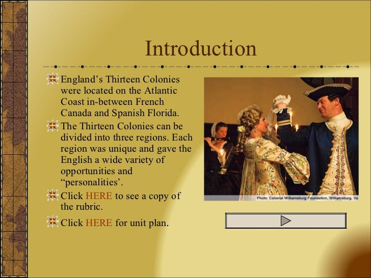 Introduction <ul><li>England's Thirteen Colonies were located on the Atlantic Coast in-between French Canada and Spanish F...