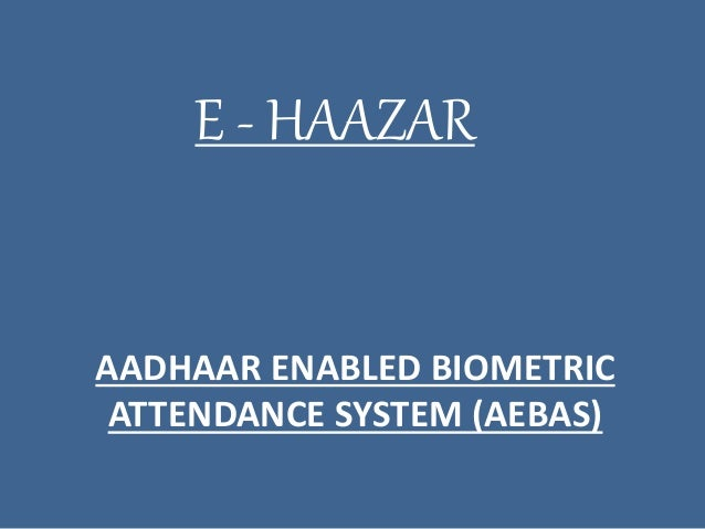 AADHAAR ENABLED BIOMETRIC ATTENDANCE SYSTEM (AEBAS) E - HAAZAR