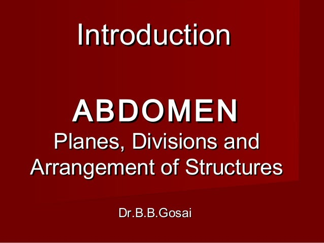 ABDOMENABDOMEN Planes, Divisions andPlanes, Divisions and Arrangement of StructuresArrangement of Structures Dr.B.B.GosaiD...