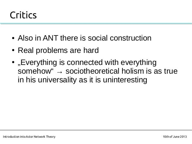 """Critics● Also in ANT there is social construction● Real problems are hard● """"Everything is connected with everythingsomehow..."""