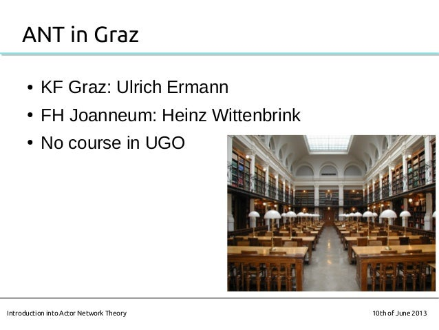 ANT in Graz● KF Graz: Ulrich Ermann● FH Joanneum: Heinz Wittenbrink● No course in UGOIntroduction into Actor Network Theor...
