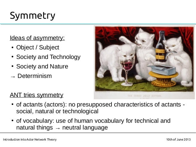 SymmetryIdeas of asymmetry:● Object / Subject● Society and Technology● Society and Nature→ DeterminismANT tries symmetry● ...