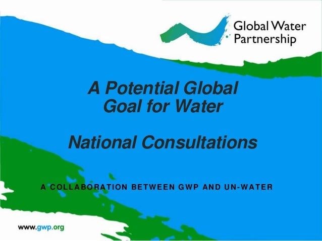 A Potential Global Goal for Water National Consultations A COLLABORATION BETWEEN GWP AND UN -WATER