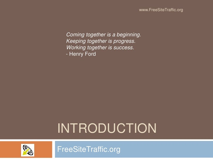 Introduction<br />FreeSiteTraffic.org<br />Coming together is a beginning.Keeping together is progress.Working together is...