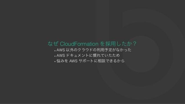 なぜCloudFormation を採⽤したか? AWS 以外のクラウドの利⽤予定がなかった AWS ドキュメントに慣れていたため 悩みをAWS サポートに相談できるから
