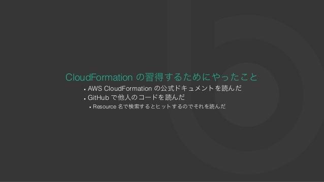 CloudFormation の習得するためにやったこと AWS CloudFormation の公式ドキュメントを読んだ GitHub で他⼈のコードを読んだ Resource 名で検索するとヒットするのでそれを読んだ