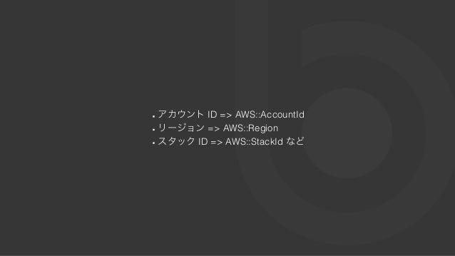 アカウントID => AWS::AccountId リージョン=> AWS::Region スタックID => AWS::StackId など