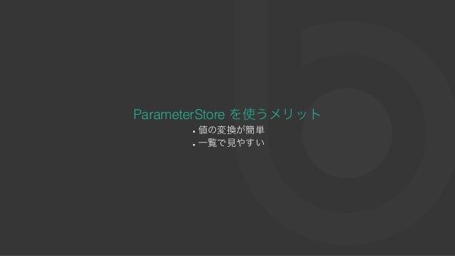 ParameterStore を使うメリット 値の変換が簡単 ⼀覧で⾒やすい