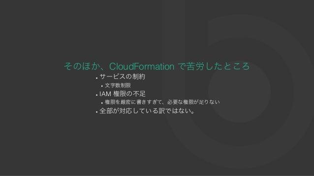 そのほか、CloudFormation で苦労したところ サービスの制約 ⽂字数制限 IAM 権限の不⾜ 権限を厳密に書きすぎて、必要な権限が⾜りない 全部が対応している訳ではない。