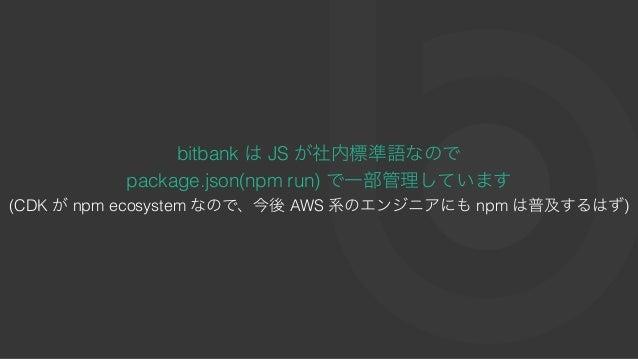 bitbank はJS が社内標準語なので package.json(npm run) で⼀部管理しています (CDK がnpm ecosystem なので、今後AWS 系のエンジニアにもnpm は普及するはず)