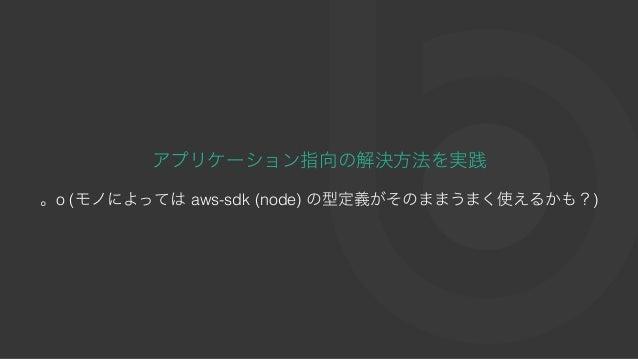 アプリケーション指向の解決⽅法を実践 。o (モノによってはaws-sdk (node) の型定義がそのままうまく使えるかも?)