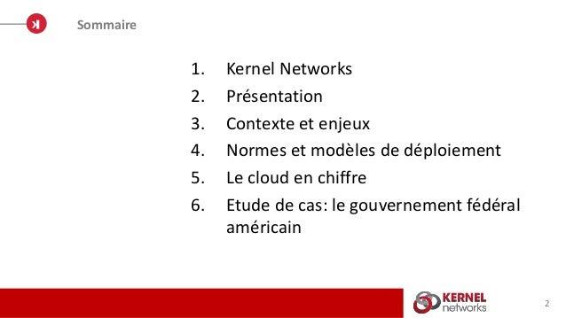 1. Kernel Networks 2. Présentation 3. Contexte et enjeux 4. Normes et modèles de déploiement 5. Le cloud en chiffre 6. Etu...