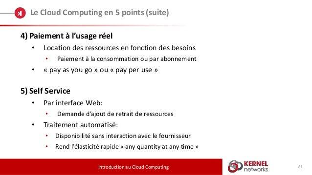21 Le Cloud Computing en 5 points (suite) Introduction au Cloud Computing 4) Paiement à l'usage réel • Location des ressou...