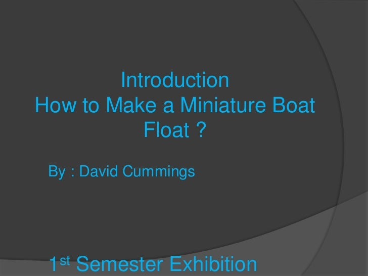 IntroductionHow to Make a Miniature Boat           Float ? By : David Cummings 1st Semester Exhibition